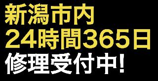 新潟市内24時間365日、修理受付中!